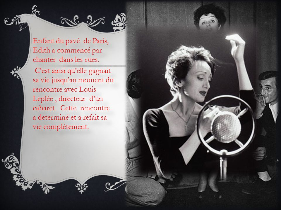 Enfant du pavé de Paris, Edith a commencé par chanter dans les rues. Louis Leplée Cest ainsi quelle gagnait sa vie jusquau moment du rencontre avec Lo