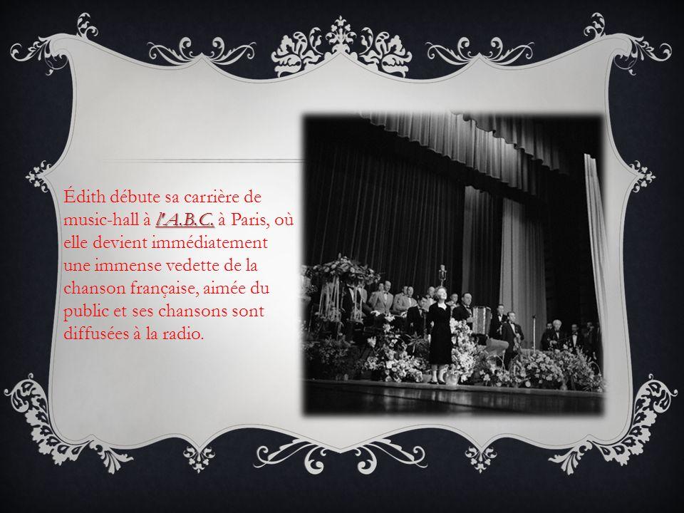 l'A.B.C. Édith débute sa carrière de music-hall à l'A.B.C. à Paris, où elle devient immédiatement une immense vedette de la chanson française, aimée d