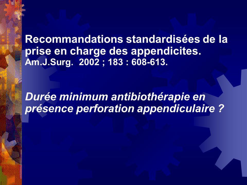Recommandations standardisées de la prise en charge des appendicites. Am.J.Surg. 2002 ; 183 : 608-613. Durée minimum antibiothérapie en présence perfo