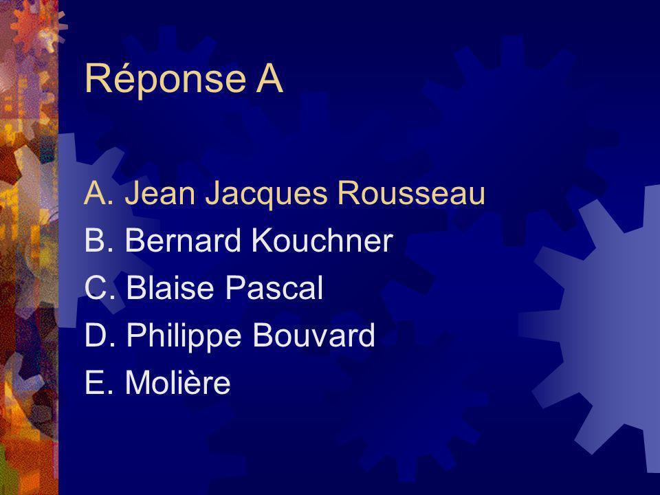 Réponse A A. Jean Jacques Rousseau B. Bernard Kouchner C. Blaise Pascal D. Philippe Bouvard E. Molière