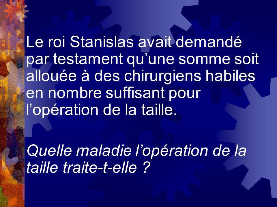 Le roi Stanislas avait demandé par testament quune somme soit allouée à des chirurgiens habiles en nombre suffisant pour lopération de la taille. Quel
