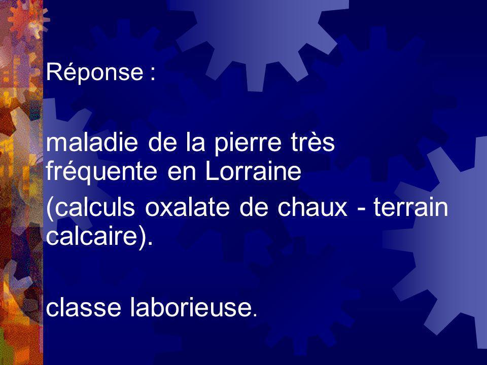 Réponse : maladie de la pierre très fréquente en Lorraine (calculs oxalate de chaux - terrain calcaire). classe laborieuse.