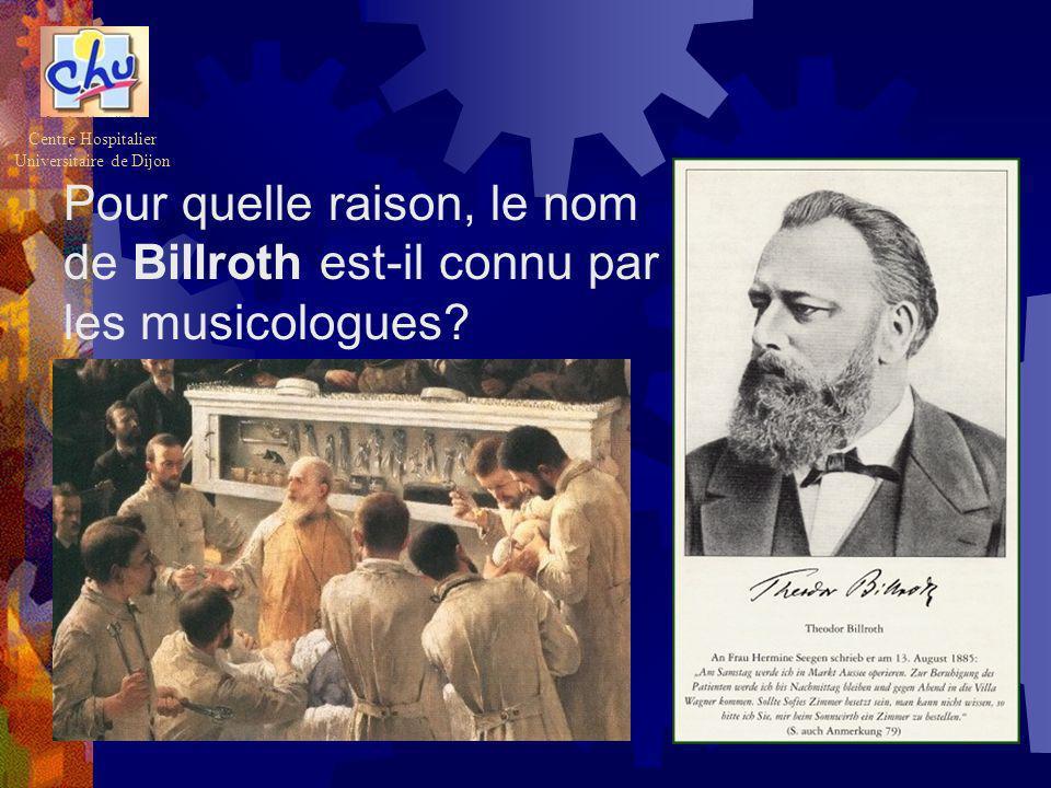 Pour quelle raison, le nom de Billroth est-il connu par les musicologues? Centre Hospitalier Universitaire de Dijon