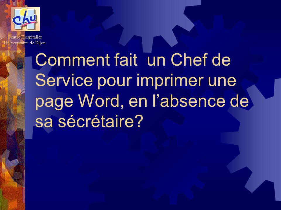 Comment fait un Chef de Service pour imprimer une page Word, en labsence de sa sécrétaire? Centre Hospitalier Universitaire de Dijon