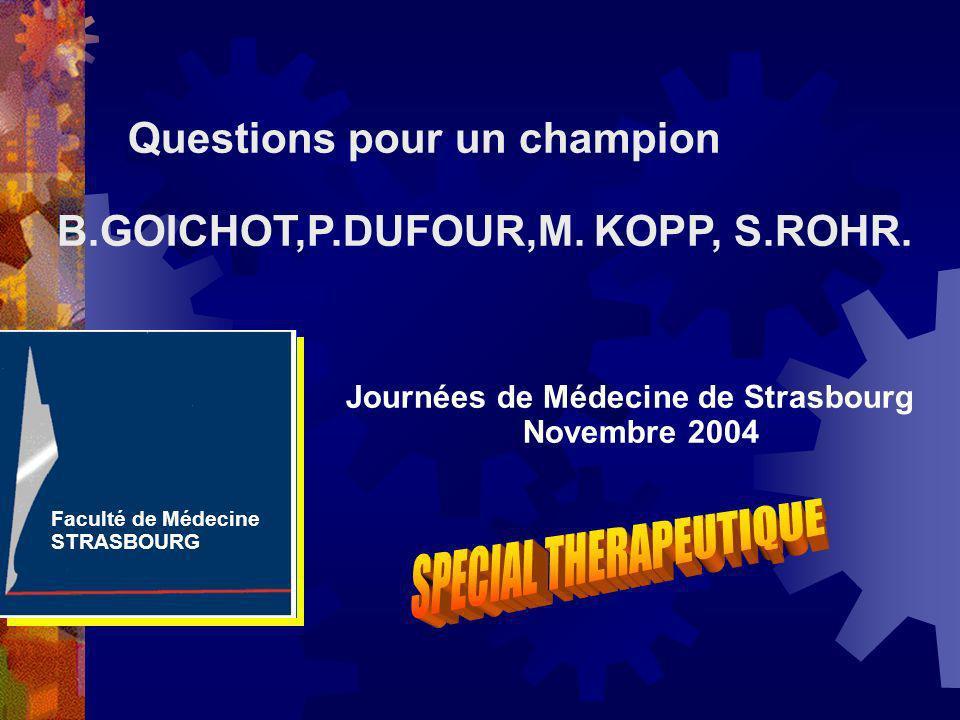 Journées de Médecine de Strasbourg Novembre 2004 Questions pour un champion B.GOICHOT,P.DUFOUR,M. KOPP, S.ROHR. Faculté de Médecine STRASBOURG