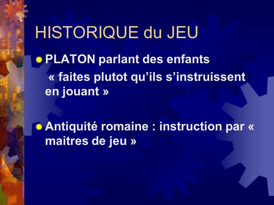HISTORIQUE du JEU PLATON parlant des enfants « faites plutot quils sinstruissent en jouant » Antiquité romaine : instruction par « maitres de jeu »