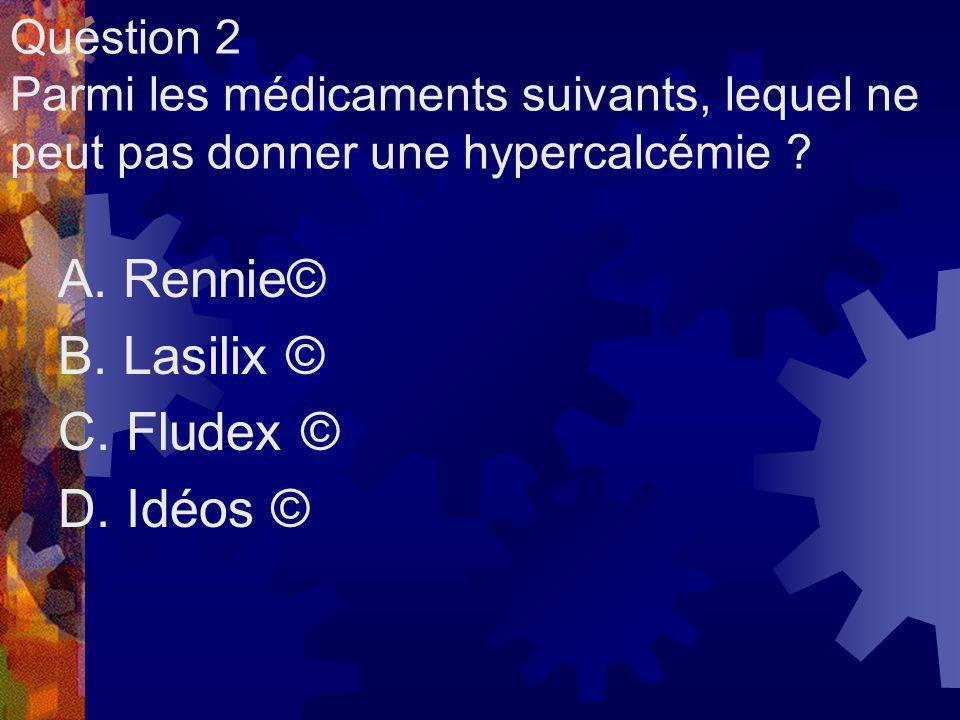 Question 2 Parmi les médicaments suivants, lequel ne peut pas donner une hypercalcémie ? A. Rennie© B. Lasilix © C. Fludex © D. Idéos ©