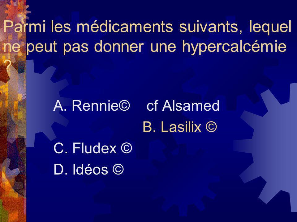 Parmi les médicaments suivants, lequel ne peut pas donner une hypercalcémie ? A. Rennie© cf Alsamed B. Lasilix © C. Fludex © D. Idéos ©