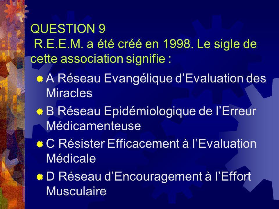 QUESTION 9 R.E.E.M. a été créé en 1998. Le sigle de cette association signifie : A Réseau Evangélique dEvaluation des Miracles B Réseau Epidémiologiqu