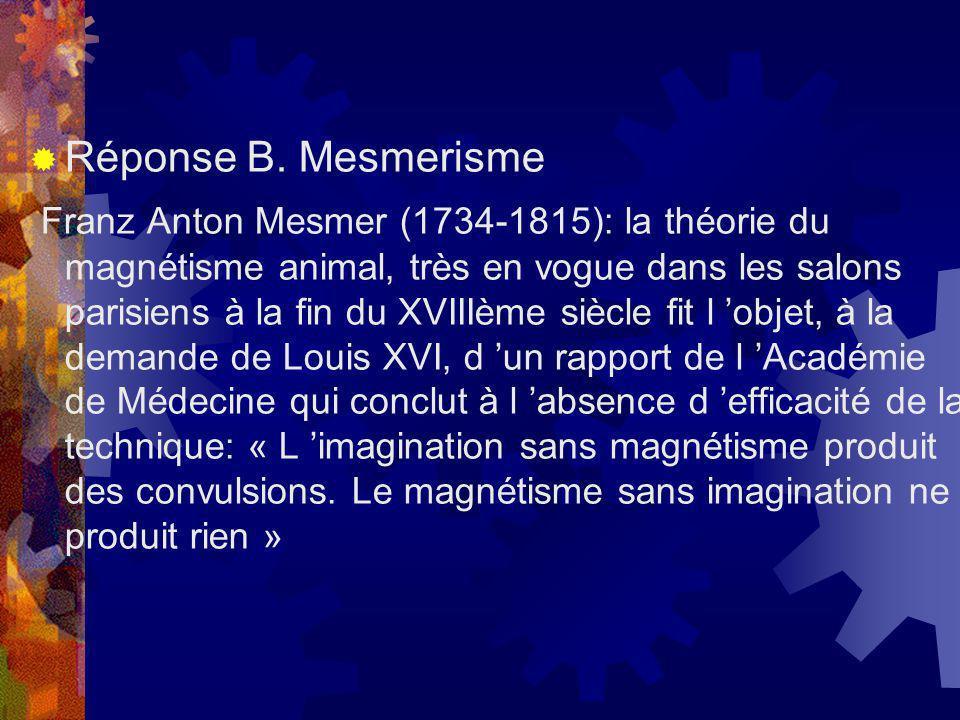 Réponse B. Mesmerisme Franz Anton Mesmer (1734-1815): la théorie du magnétisme animal, très en vogue dans les salons parisiens à la fin du XVIIIème si