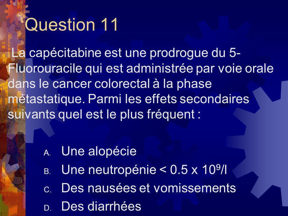 Question 11 La capécitabine est une prodrogue du 5- Fluorouracile qui est administrée par voie orale dans le cancer colorectal à la phase métastatique