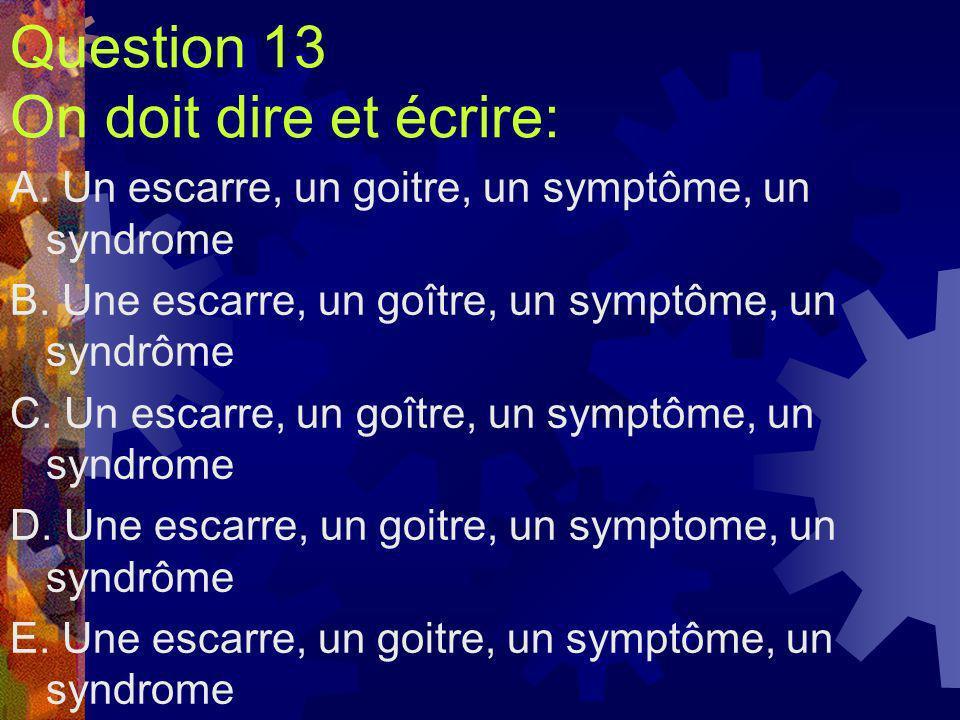 Question 13 On doit dire et écrire: A. Un escarre, un goitre, un symptôme, un syndrome B. Une escarre, un goître, un symptôme, un syndrôme C. Un escar
