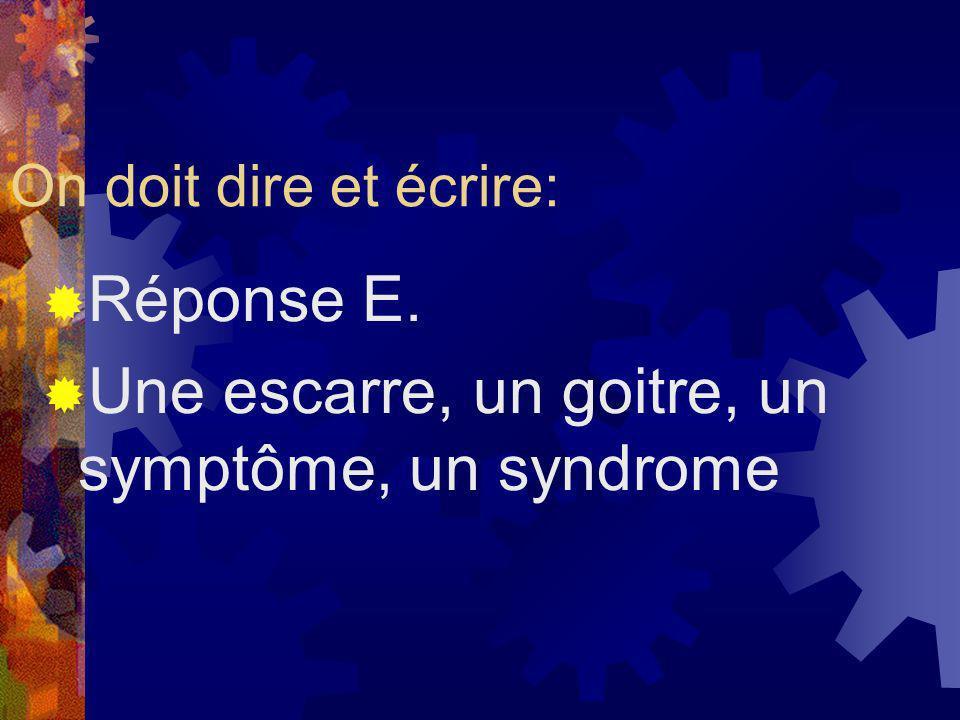On doit dire et écrire: Réponse E. Une escarre, un goitre, un symptôme, un syndrome