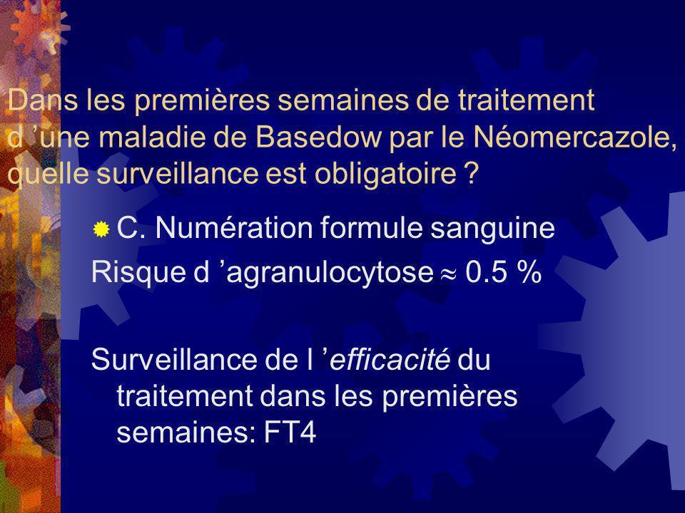 Dans les premières semaines de traitement d une maladie de Basedow par le Néomercazole, quelle surveillance est obligatoire ? C. Numération formule sa