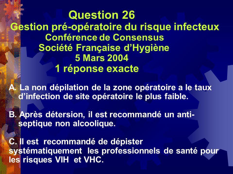 Question 26 Gestion pré-opératoire du risque infecteux Conférence de Consensus Société Française dHygiène 5 Mars 2004 1 réponse exacte A. La non dépil