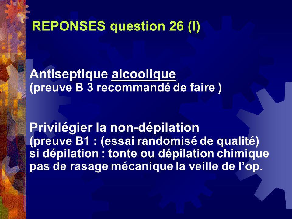 REPONSES question 26 (I) Antiseptique alcoolique (preuve B 3 recommandé de faire ) Privilégier la non-dépilation (preuve B1 : (essai randomisé de qual