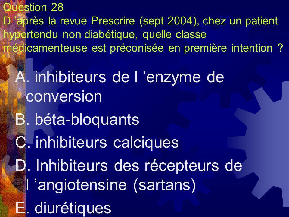 Question 28 D après la revue Prescrire (sept 2004), chez un patient hypertendu non diabétique, quelle classe médicamenteuse est préconisée en première