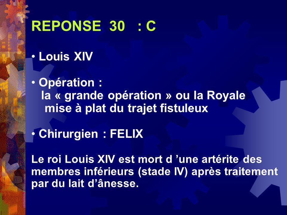 REPONSE 30 : C Louis XIV Opération : la « grande opération » ou la Royale mise à plat du trajet fistuleux Chirurgien : FELIX Le roi Louis XIV est mort