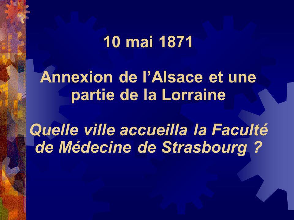 10 mai 1871 Annexion de lAlsace et une partie de la Lorraine Quelle ville accueilla la Faculté de Médecine de Strasbourg ?