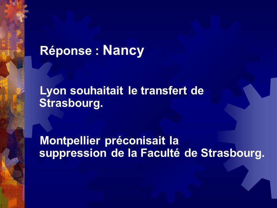 Réponse : Nancy Lyon souhaitait le transfert de Strasbourg. Montpellier préconisait la suppression de la Faculté de Strasbourg.