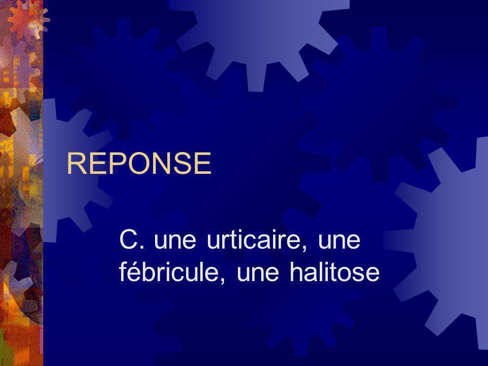 REPONSE C. une urticaire, une fébricule, une halitose