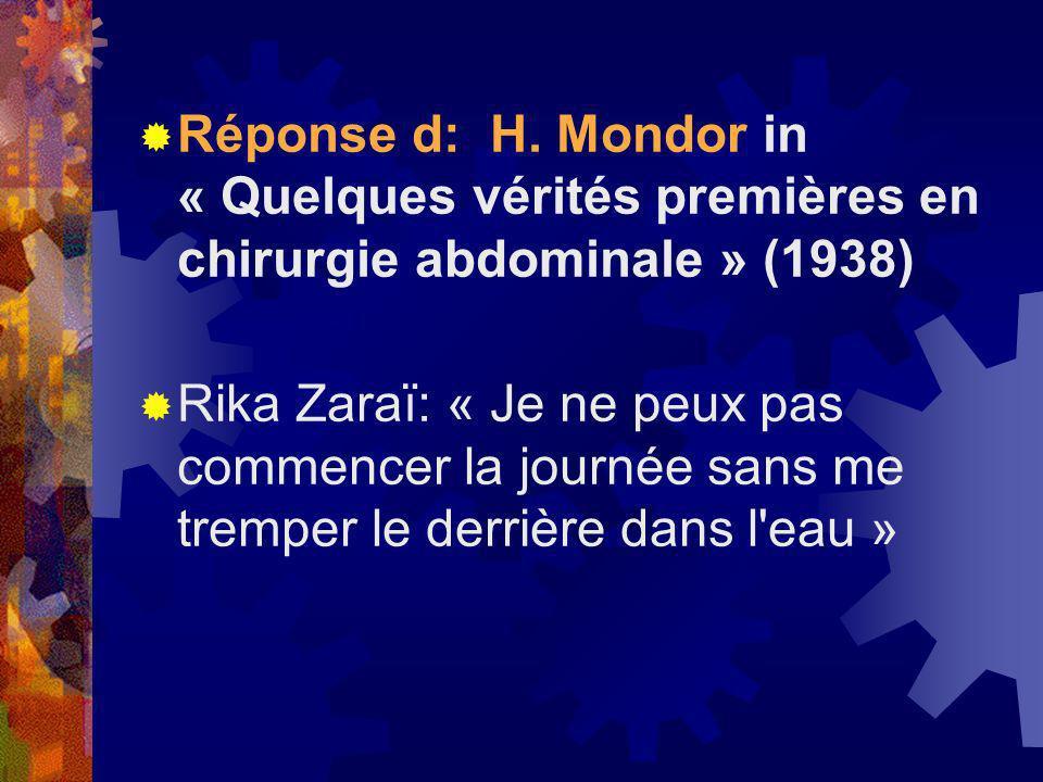 Réponse d: H. Mondor in « Quelques vérités premières en chirurgie abdominale » (1938) Rika Zaraï: « Je ne peux pas commencer la journée sans me trempe
