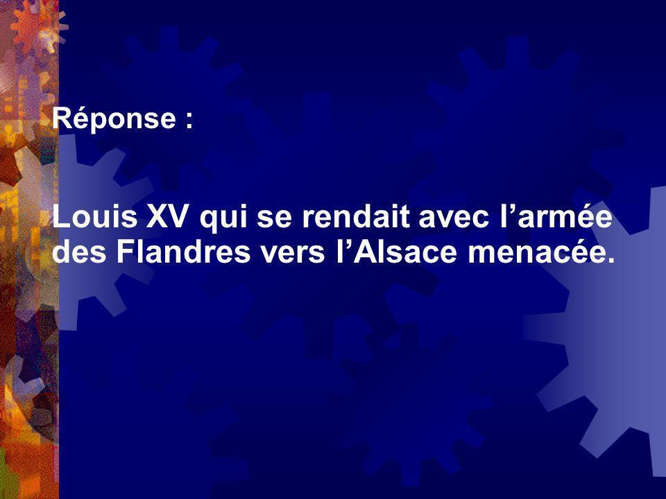 Réponse : Louis XV qui se rendait avec larmée des Flandres vers lAlsace menacée.