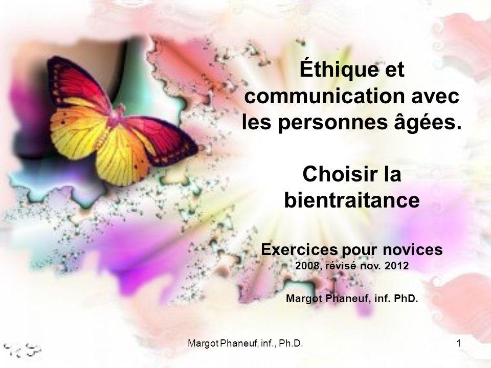 Margot Phaneuf, inf., Ph.D.1 Éthique et communication avec les personnes âgées. Choisir la bientraitance Exercices pour novices 2008, révisé nov. 2012