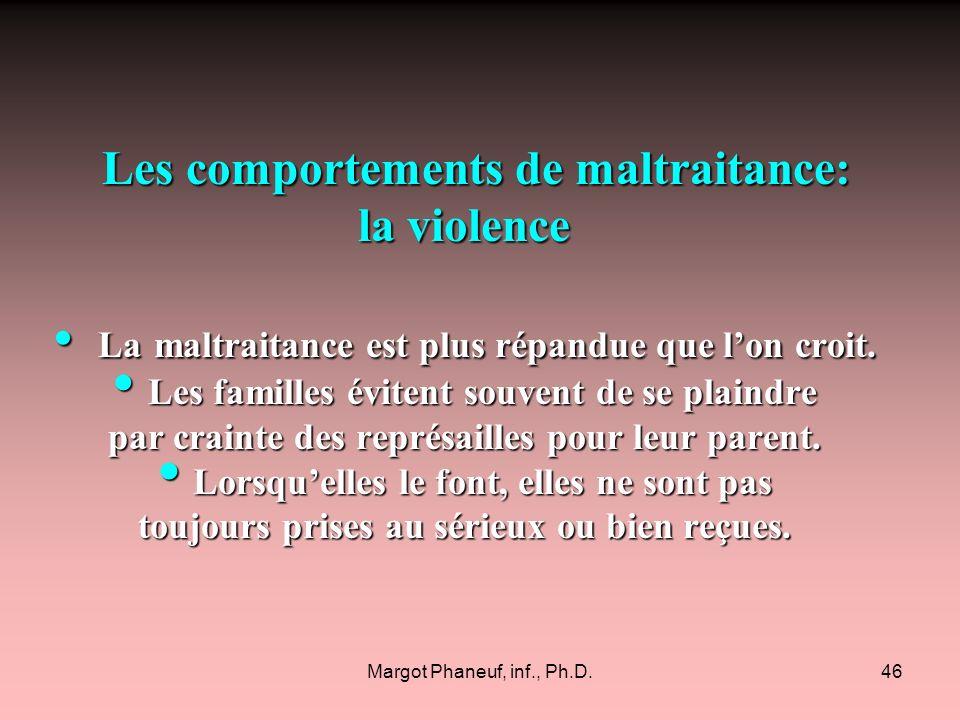 Margot Phaneuf, inf., Ph.D.46 Les comportements de maltraitance: Les comportements de maltraitance: la violence La maltraitance est plus répandue que