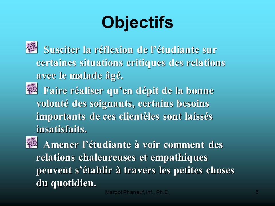 Margot Phaneuf, inf., Ph.D.5 Objectifs Susciter la réflexion de létudiante sur certaines situations critiques des relations avec le malade âgé. Suscit