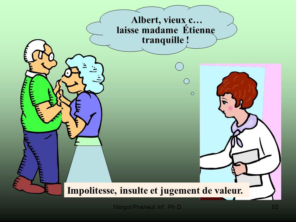 Margot Phaneuf, inf., Ph.D.53 Albert, vieux c… laisse madame Étienne tranquille ! Impolitesse, insulte et jugement de valeur.