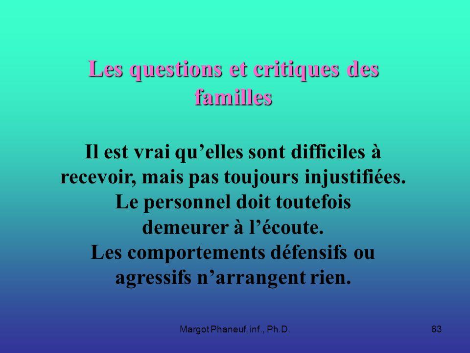 Margot Phaneuf, inf., Ph.D.63 Les questions et critiques des familles Il est vrai quelles sont difficiles à recevoir, mais pas toujours injustifiées.