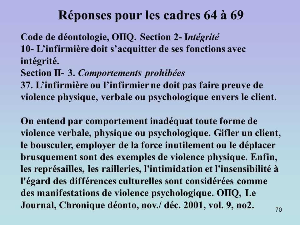 70 Code de déontologie, OIIQ. Section 2- Intégrité 10- Linfirmière doit sacquitter de ses fonctions avec intégrité. Section II- 3. Comportements prohi