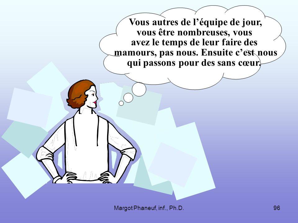 Margot Phaneuf, inf., Ph.D.96 Vous autres de léquipe de jour, vous être nombreuses, vous avez le temps de leur faire des mamours, pas nous. Ensuite ce