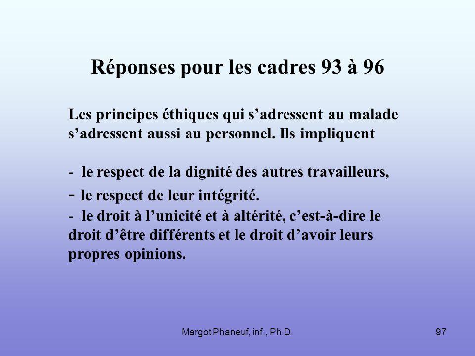 Margot Phaneuf, inf., Ph.D.97 Réponses pour les cadres 93 à 96 Les principes éthiques qui sadressent au malade sadressent aussi au personnel. Ils impl