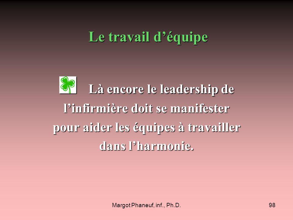 Margot Phaneuf, inf., Ph.D.98 Là encore le leadership de Là encore le leadership de linfirmière doit se manifester pour aider les équipes à travailler