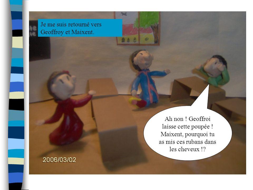 Je me suis retourné vers Geoffroy et Maixent. Ah non ! Geoffroi laisse cette poupée ! Maixent, pourquoi tu as mis ces rubans dans les cheveux !?