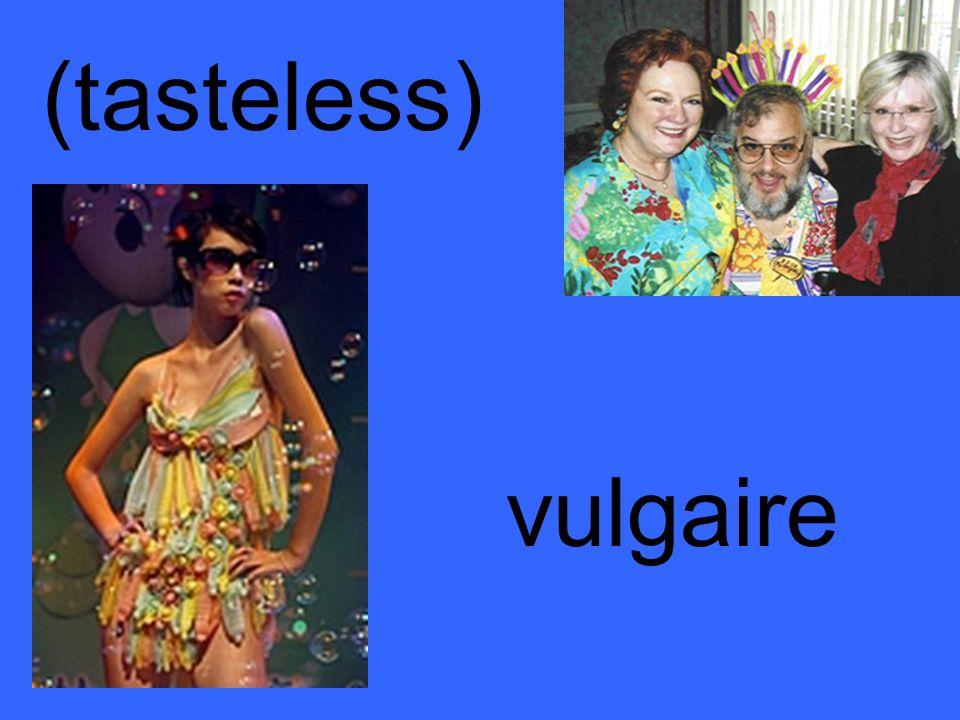 (tasteless) vulgaire