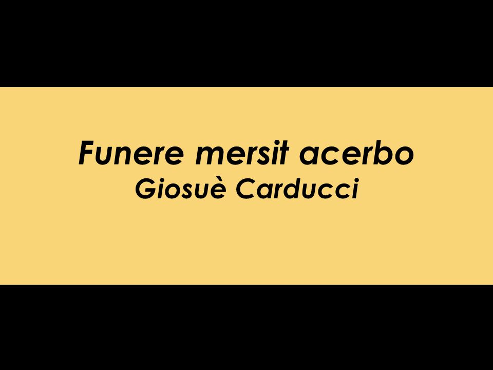 Funere mersit acerbo Giosuè Carducci