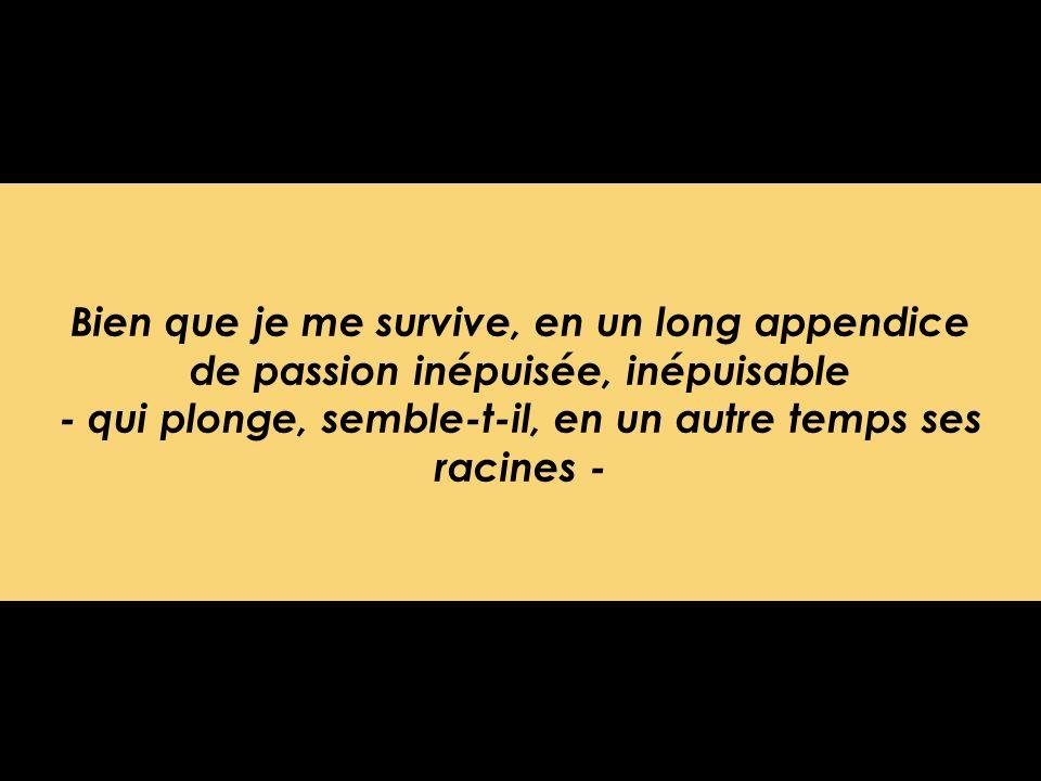 Bien que je me survive, en un long appendice de passion inépuisée, inépuisable - qui plonge, semble-t-il, en un autre temps ses racines -