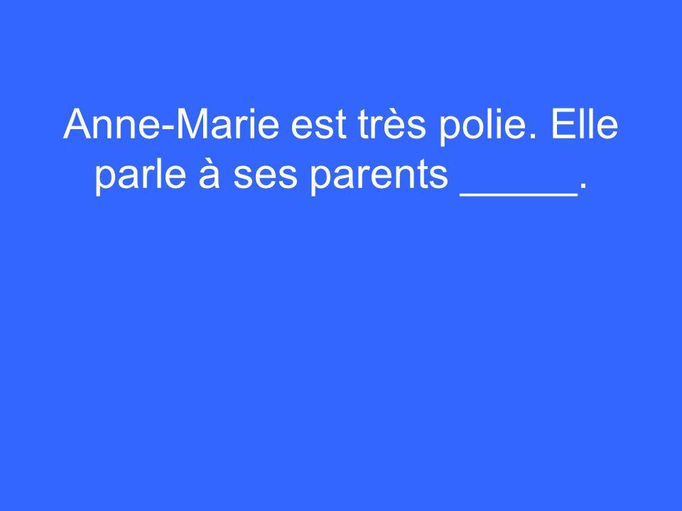 Anne-Marie est très polie. Elle parle à ses parents _____.