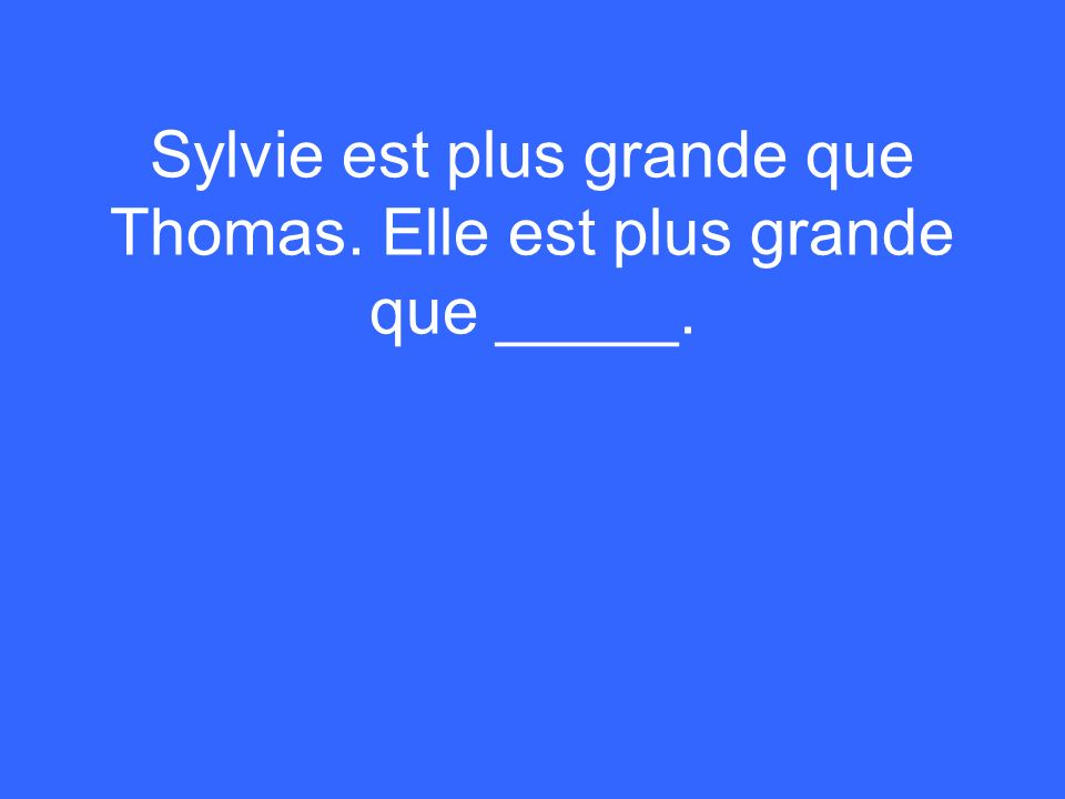 Sylvie est plus grande que Thomas. Elle est plus grande que _____.