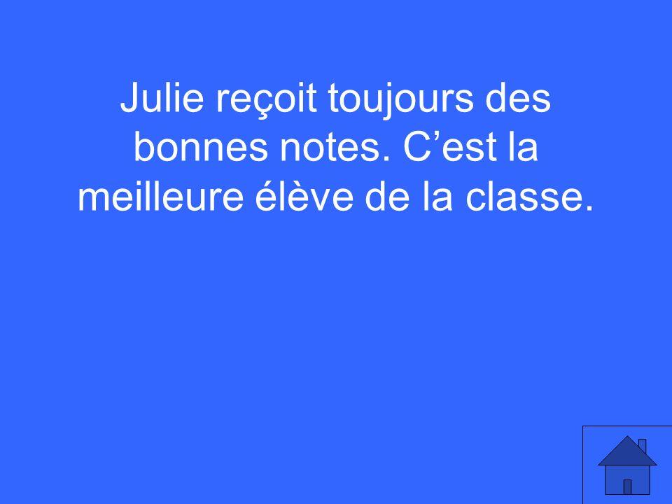 Julie reçoit toujours des bonnes notes. Cest la meilleure élève de la classe.