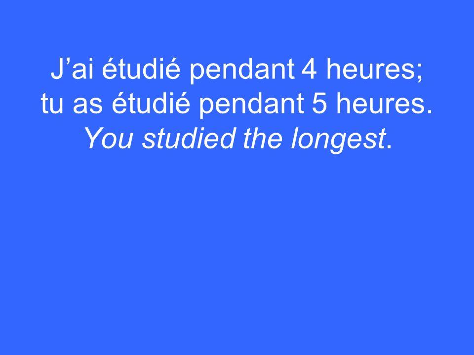 Jai étudié pendant 4 heures; tu as étudié pendant 5 heures. You studied the longest.