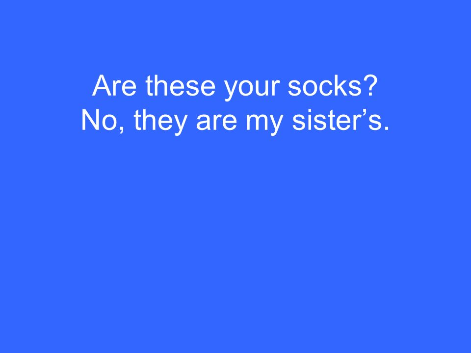 Are these your socks? No, they are my sisters.