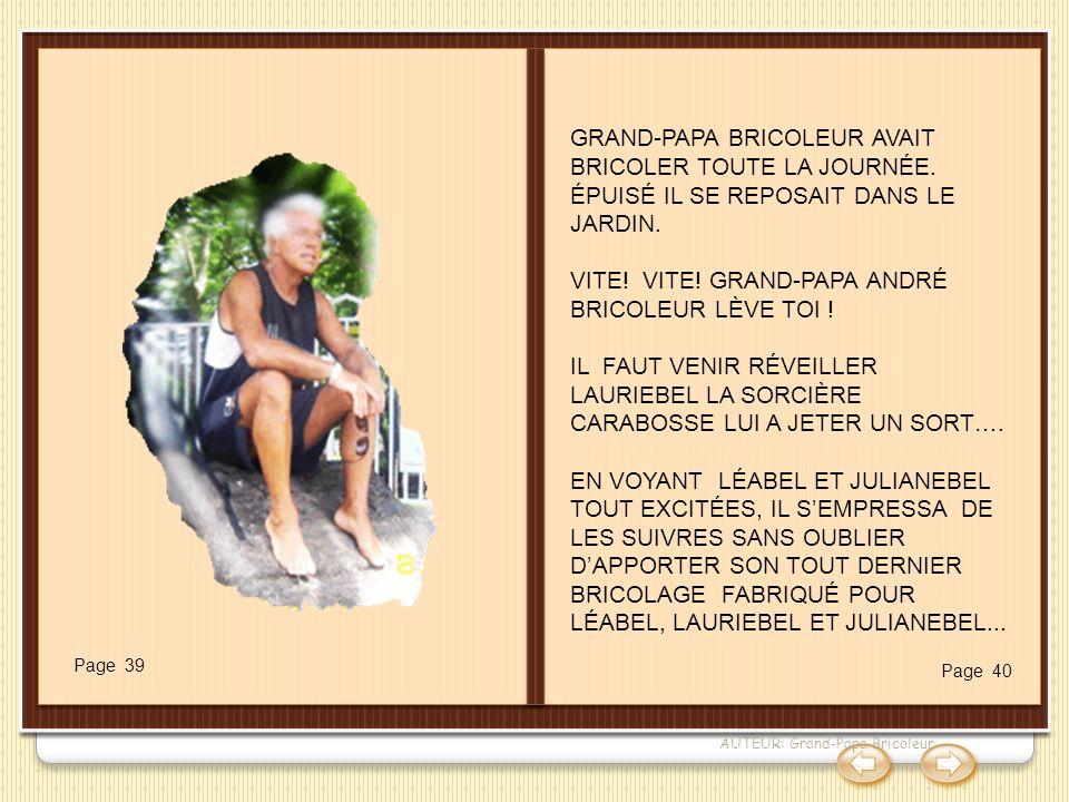AUTEUR: Grand-Papa Bricoleur GRAND-PAPA BRICOLEUR AVAIT BRICOLER TOUTE LA JOURNÉE. ÉPUISÉ IL SE REPOSAIT DANS LE JARDIN. VITE! VITE! GRAND-PAPA ANDRÉ