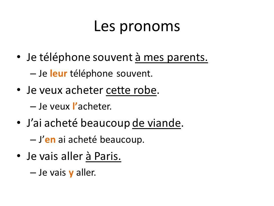 Les pronoms Je téléphone souvent à mes parents. – Je leur téléphone souvent. Je veux acheter cette robe. – Je veux lacheter. Jai acheté beaucoup de vi