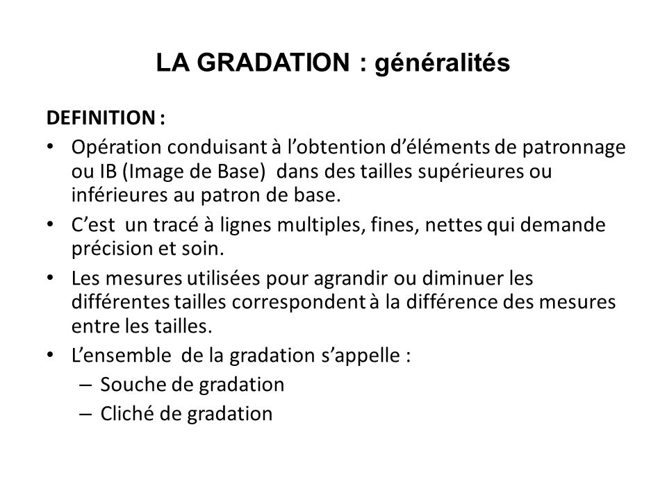 LA GRADATION : généralités DEFINITION : Opération conduisant à lobtention déléments de patronnage ou IB (Image de Base) dans des tailles supérieures o