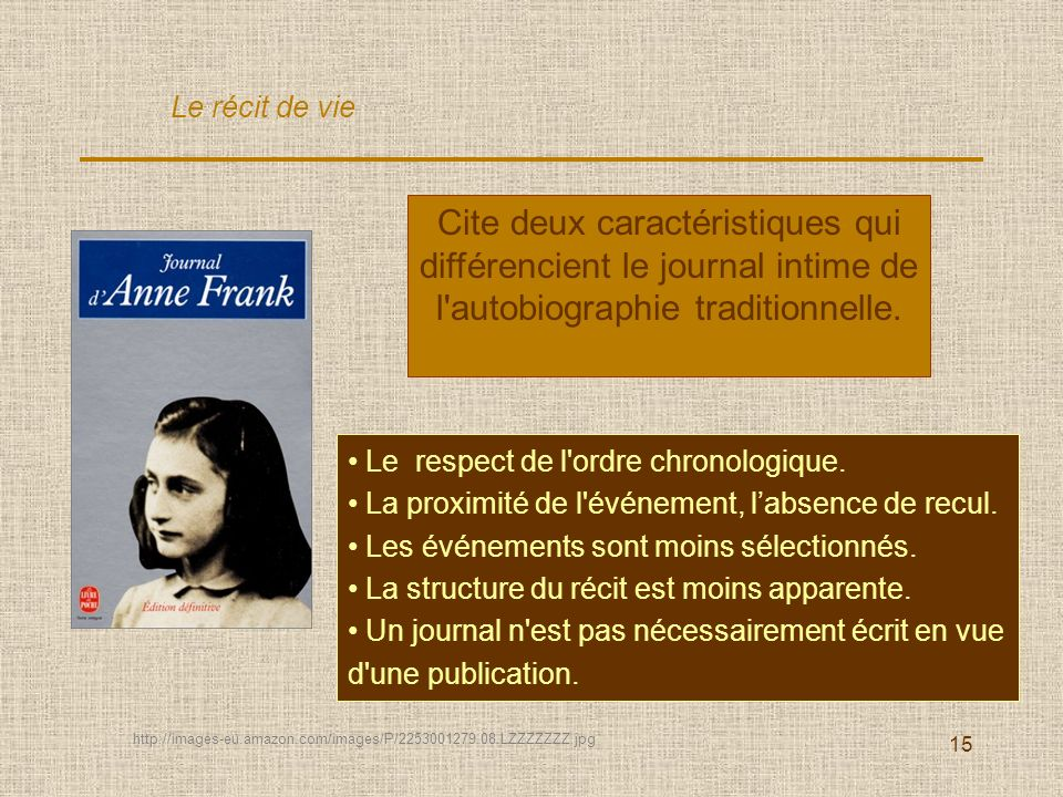 15 Cite deux caractéristiques qui différencient le journal intime de l'autobiographie traditionnelle. Le respect de l'ordre chronologique. La proximit