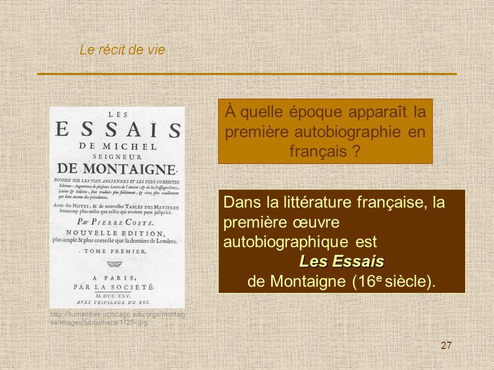 27 À quelle époque apparaît la première autobiographie en français ? Dans la littérature française, la première œuvre autobiographique est LesEssais L